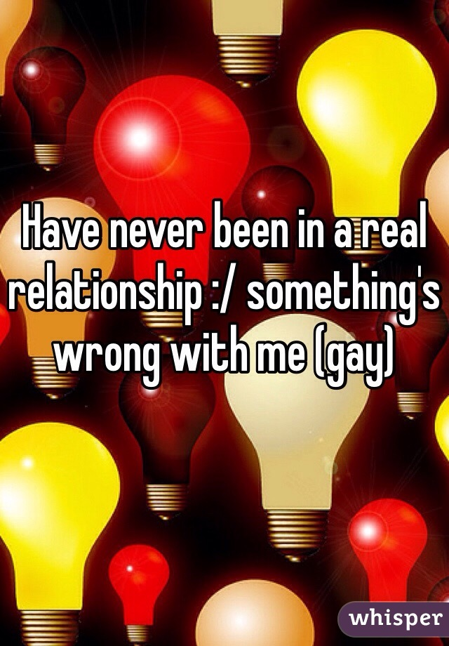 Have never been in a real relationship :/ something's wrong with me (gay)
