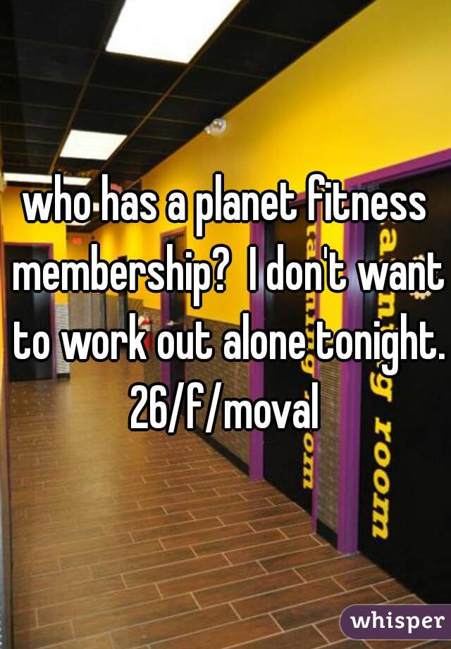 who has a planet fitness membership?  I don't want to work out alone tonight. 26/f/moval