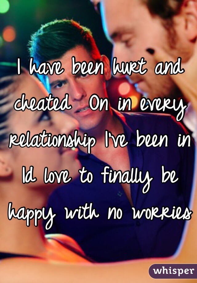 I have been hurt and cheated  On in every relationship I've been in Id love to finally be happy with no worries