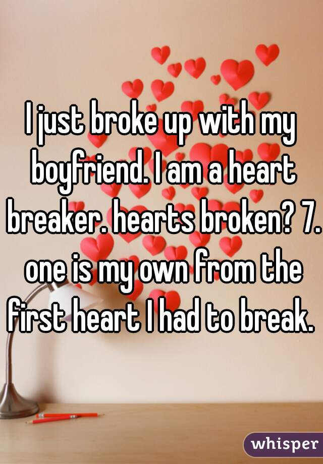 I just broke up with my boyfriend. I am a heart breaker. hearts broken? 7. one is my own from the first heart I had to break.