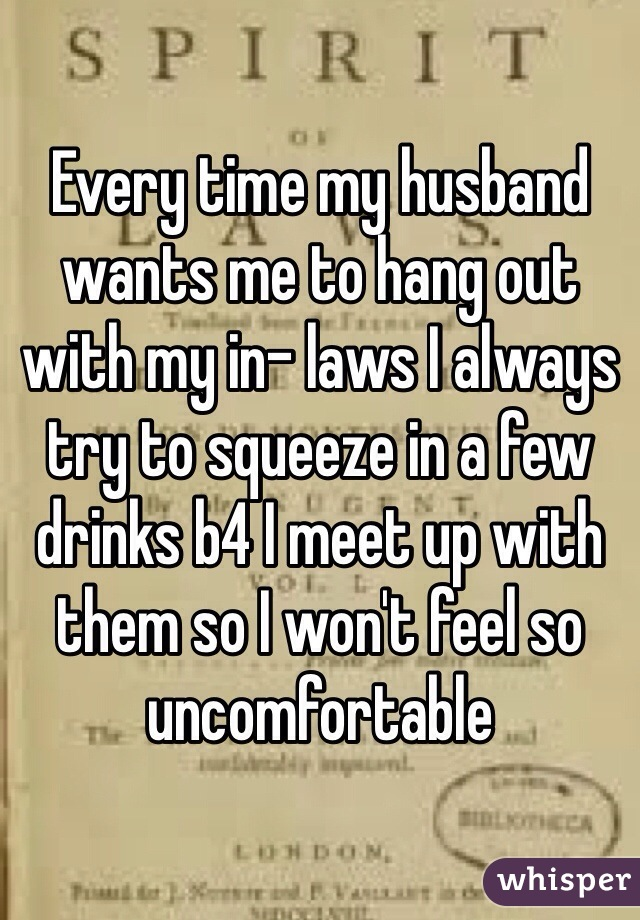 Every time my husband wants me to hang out with my in- laws I always try to squeeze in a few drinks b4 I meet up with  them so I won't feel so uncomfortable