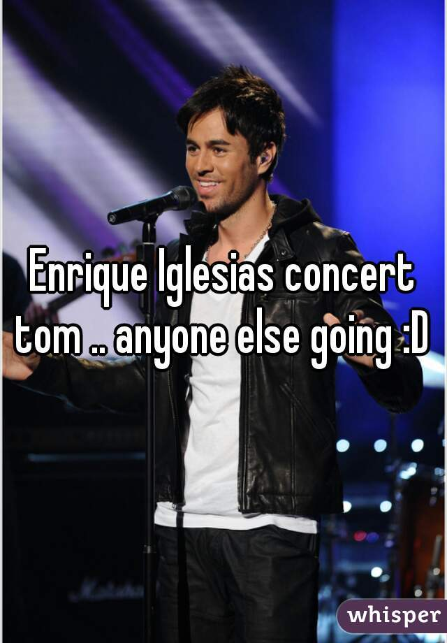 Enrique Iglesias concert tom .. anyone else going :D