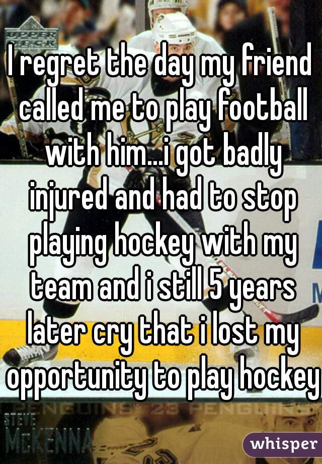 I regret the day my friend called me to play football with him...i got badly injured and had to stop playing hockey with my team and i still 5 years later cry that i lost my opportunity to play hockey