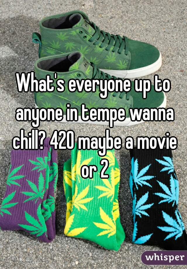 What's everyone up to anyone in tempe wanna chill? 420 maybe a movie or 2