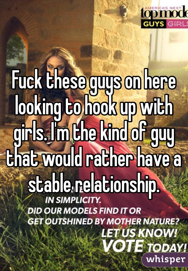 Fuck these guys on here looking to hook up with girls. I'm the kind of guy that would rather have a stable relationship.