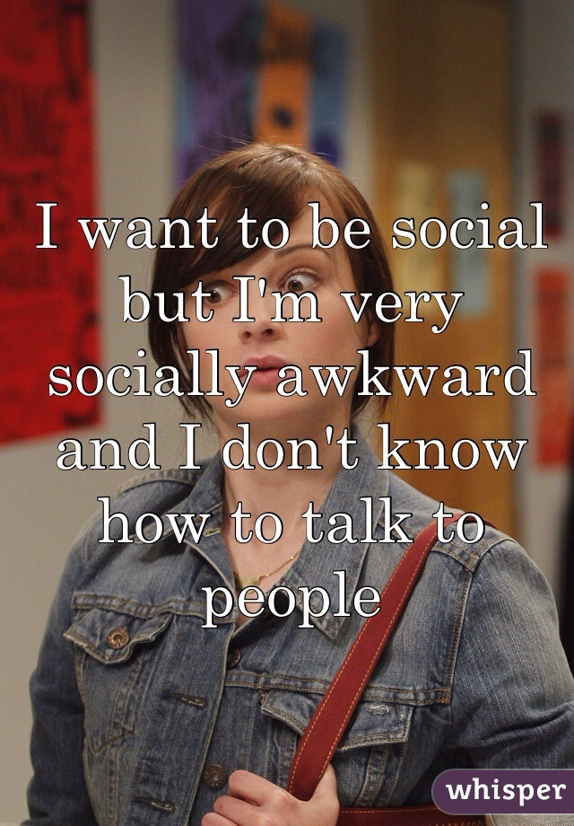 I want to be social but I'm very socially awkward and I don't know how to talk to people