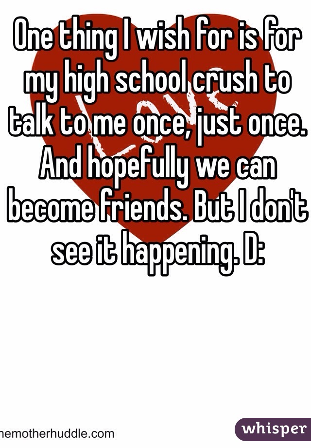 One thing I wish for is for my high school crush to talk to me once, just once. And hopefully we can become friends. But I don't see it happening. D: