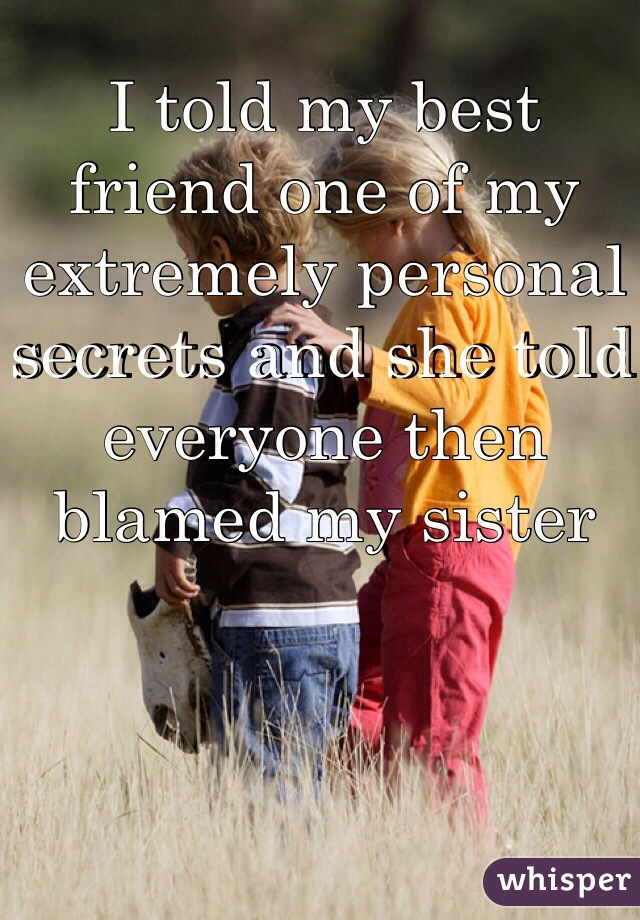 I told my best friend one of my extremely personal secrets and she told everyone then blamed my sister