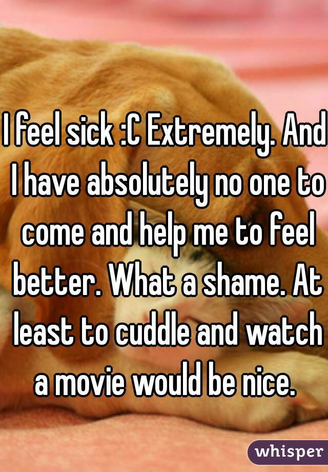 I feel sick :C Extremely. And I have absolutely no one to come and help me to feel better. What a shame. At least to cuddle and watch a movie would be nice.