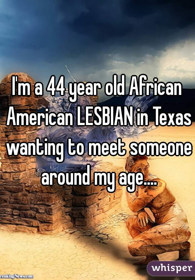 I'm a 44 year old African American LESBIAN in Texas wanting to meet someone around my age....
