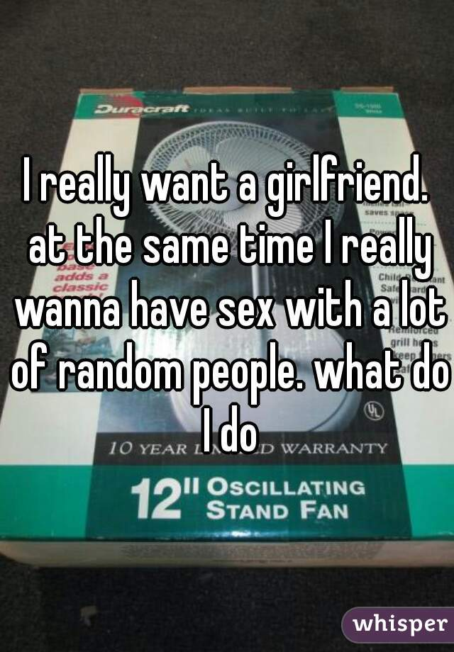 I really want a girlfriend. at the same time I really wanna have sex with a lot of random people. what do I do