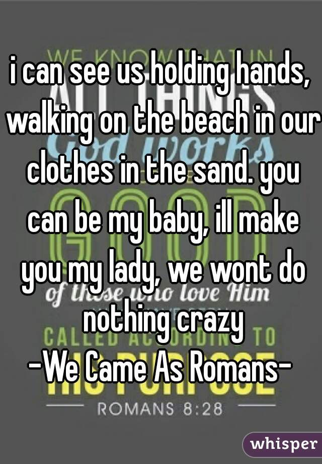 i can see us holding hands, walking on the beach in our clothes in the sand. you can be my baby, ill make you my lady, we wont do nothing crazy  -We Came As Romans-