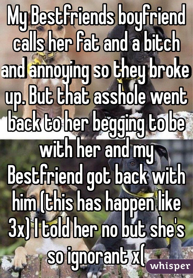 My Bestfriends boyfriend calls her fat and a bitch and annoying so they broke up. But that asshole went back to her begging to be with her and my Bestfriend got back with him (this has happen like 3x) I told her no but she's so ignorant x(
