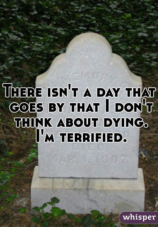 There isn't a day that goes by that I don't think about dying. I'm terrified.