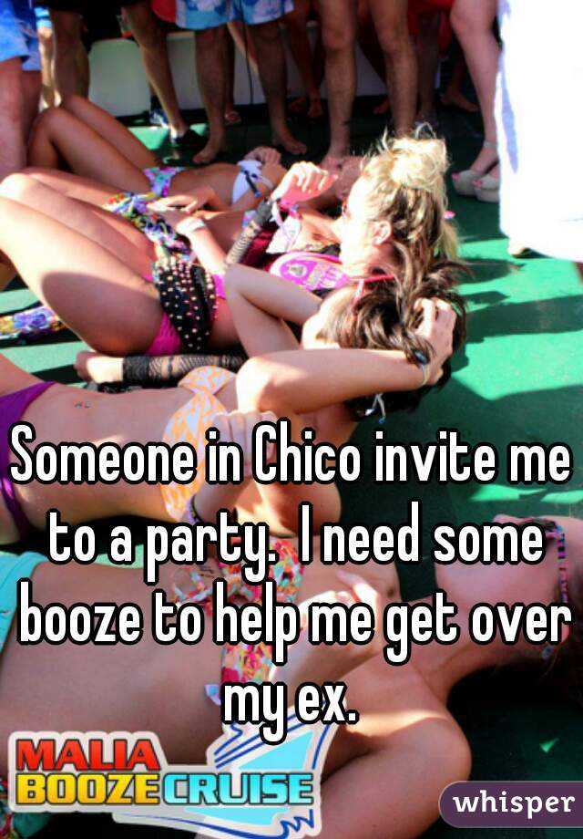 Someone in Chico invite me to a party.  I need some booze to help me get over my ex.