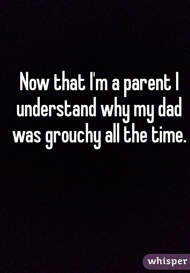 Now that I'm a parent I understand why my dad was grouchy all the time.