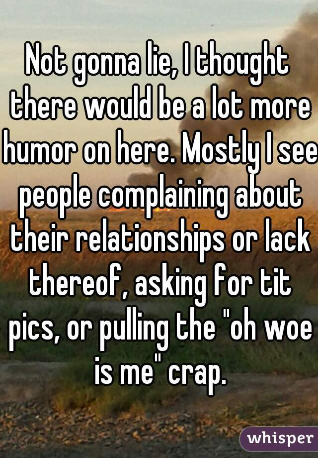 """Not gonna lie, I thought there would be a lot more humor on here. Mostly I see people complaining about their relationships or lack thereof, asking for tit pics, or pulling the """"oh woe is me"""" crap."""