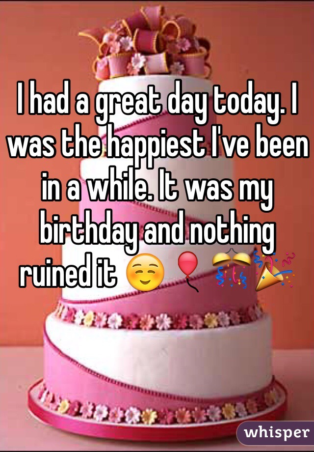 I had a great day today. I was the happiest I've been in a while. It was my birthday and nothing ruined it ☺️🎈🎊🎉