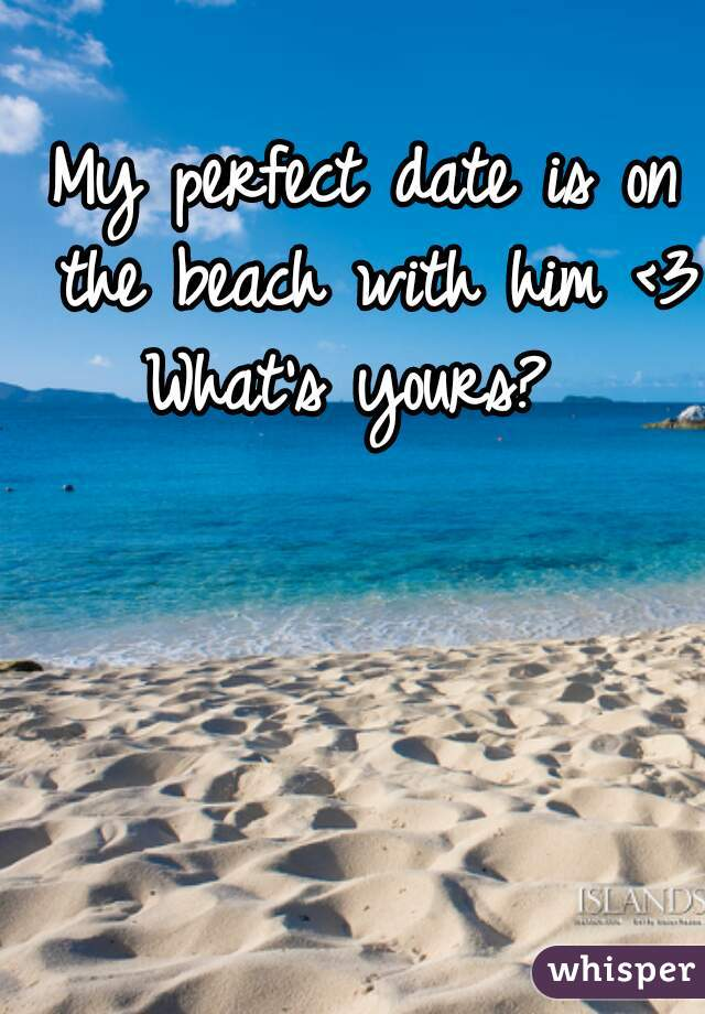 My perfect date is on the beach with him <3 What's yours?