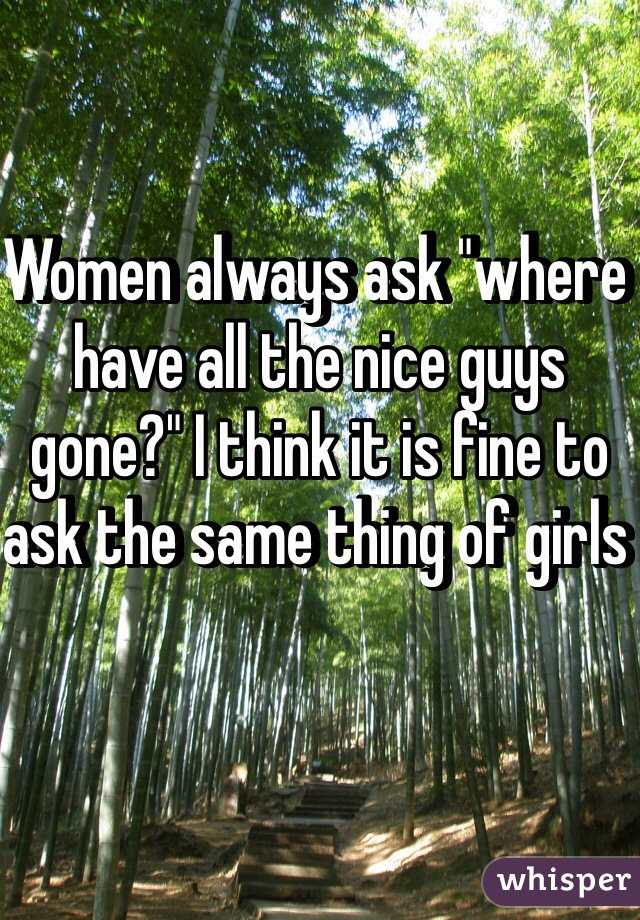 """Women always ask """"where have all the nice guys gone?"""" I think it is fine to ask the same thing of girls"""