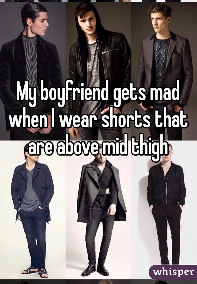 My boyfriend gets mad when I wear shorts that are above mid thigh