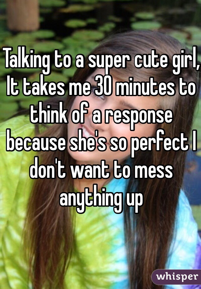 Talking to a super cute girl,  It takes me 30 minutes to think of a response because she's so perfect I don't want to mess anything up