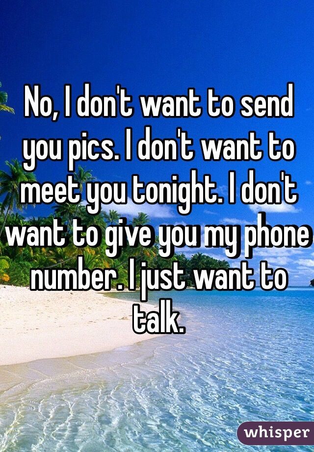 No, I don't want to send you pics. I don't want to meet you tonight. I don't want to give you my phone number. I just want to talk.