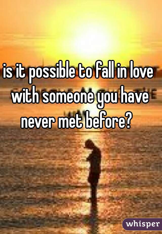 is it possible to fall in love with someone you have never met before?
