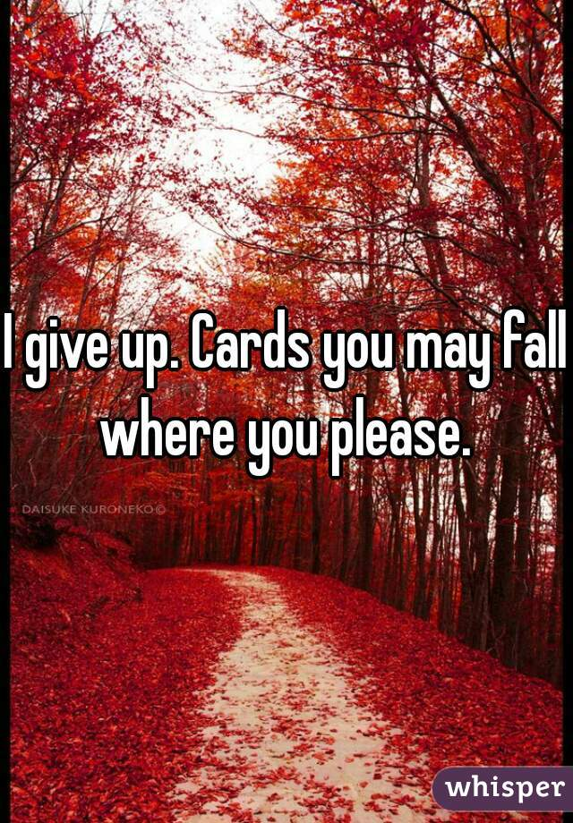 I give up. Cards you may fall where you please.