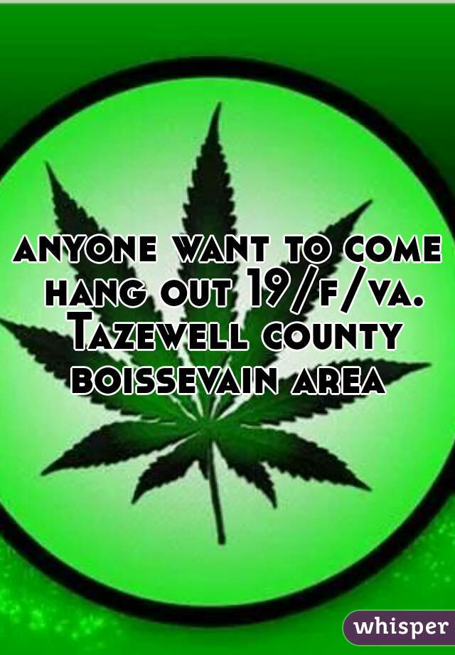 anyone want to come hang out 19/f/va. Tazewell county boissevain area