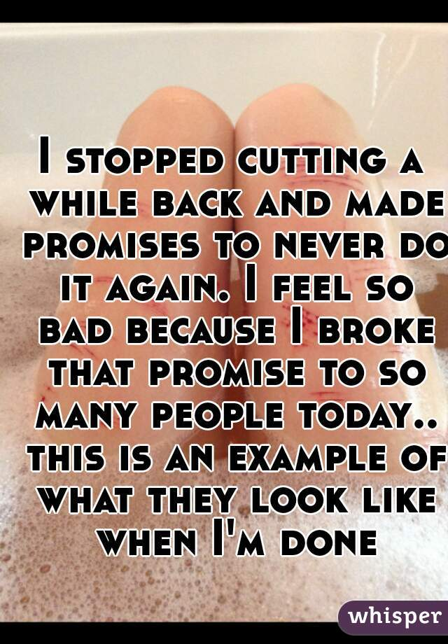 I stopped cutting a while back and made promises to never do it again. I feel so bad because I broke that promise to so many people today.. this is an example of what they look like when I'm done