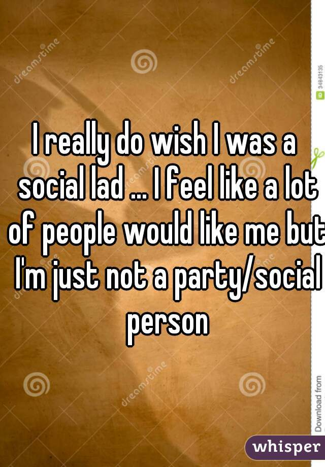 I really do wish I was a social lad ... I feel like a lot of people would like me but I'm just not a party/social person