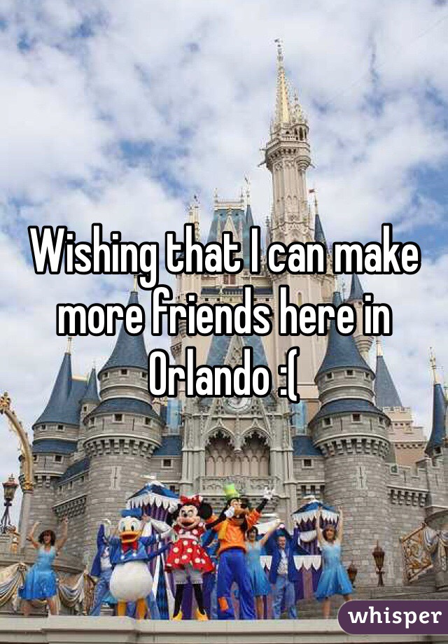 Wishing that I can make more friends here in Orlando :(