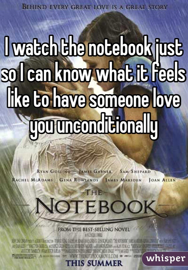 I watch the notebook just so I can know what it feels like to have someone love you unconditionally