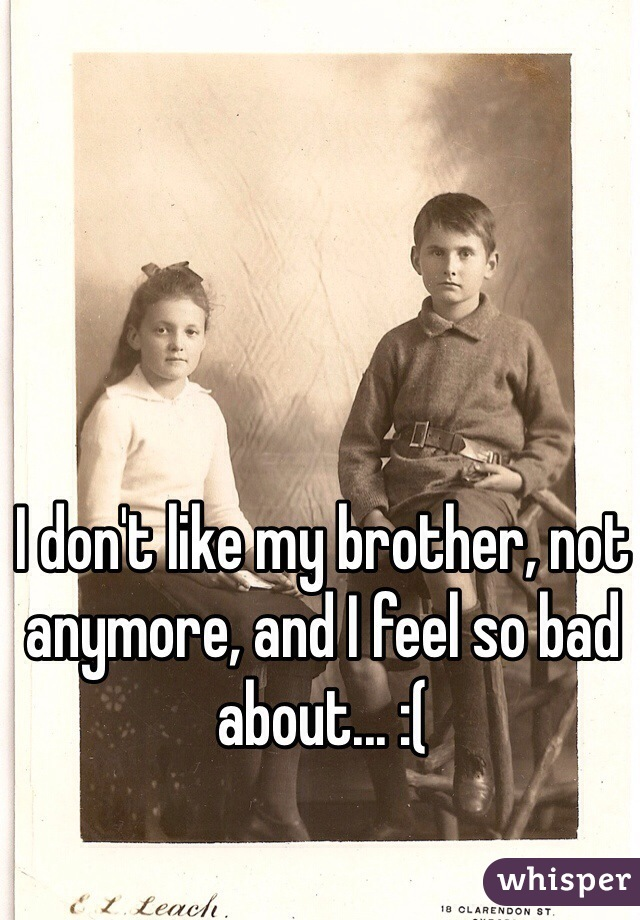 I don't like my brother, not anymore, and I feel so bad about... :(