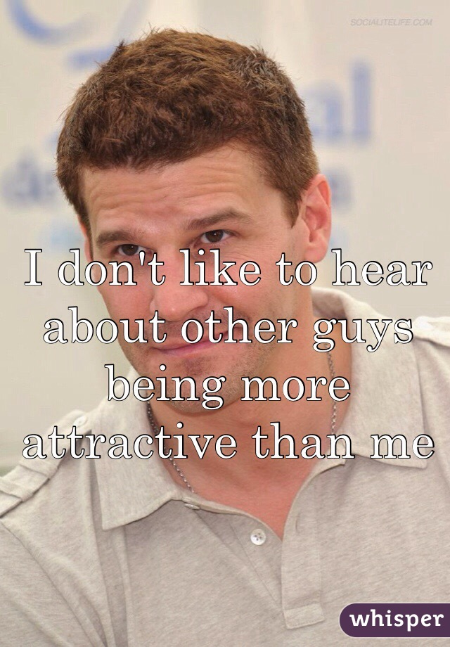 I don't like to hear about other guys being more attractive than me