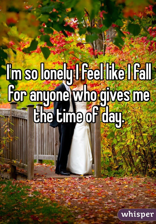 I'm so lonely I feel like I fall for anyone who gives me the time of day.