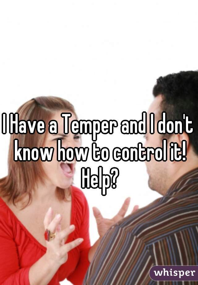 I Have a Temper and I don't know how to control it! Help?