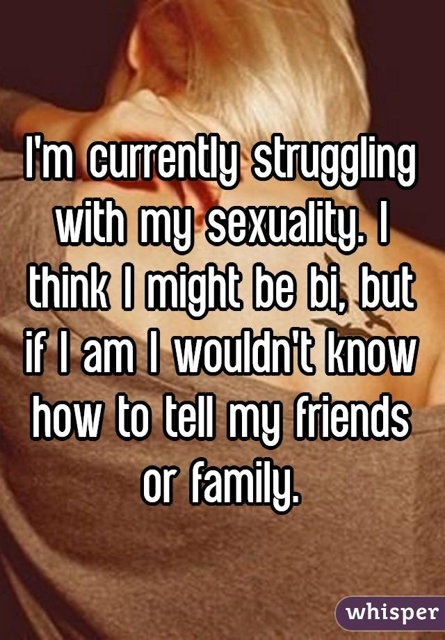 I'm currently struggling with my sexuality. I think I might be bi, but if I am I wouldn't know how to tell my friends or family.