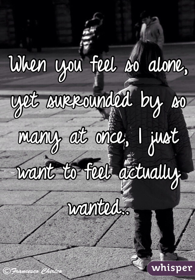 When you feel so alone, yet surrounded by so many at once, I just want to feel actually wanted..