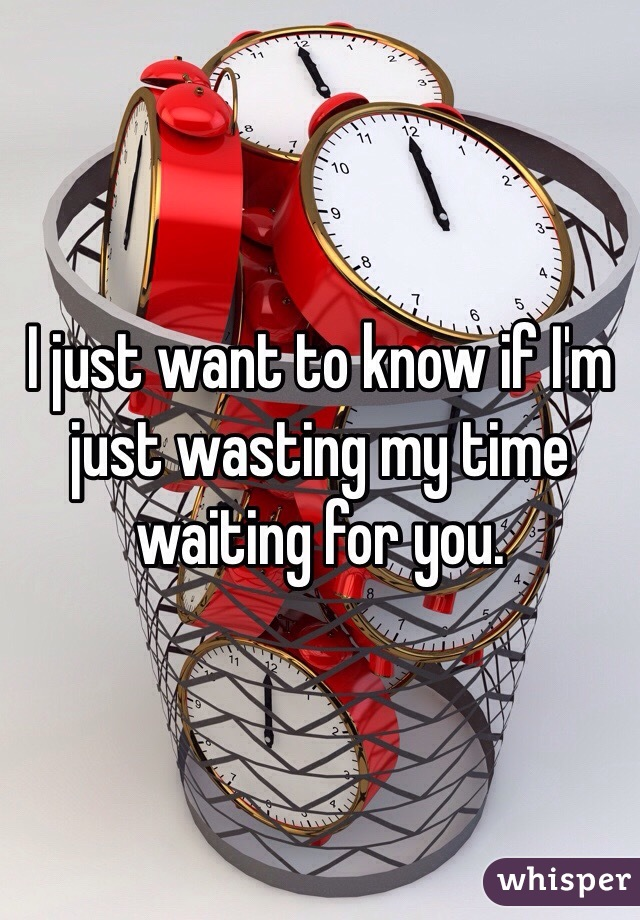 I just want to know if I'm just wasting my time waiting for you.
