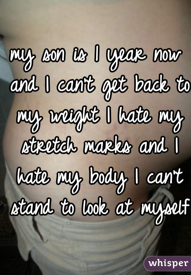 my son is 1 year now and I can't get back to my weight I hate my stretch marks and I hate my body I can't stand to look at myself