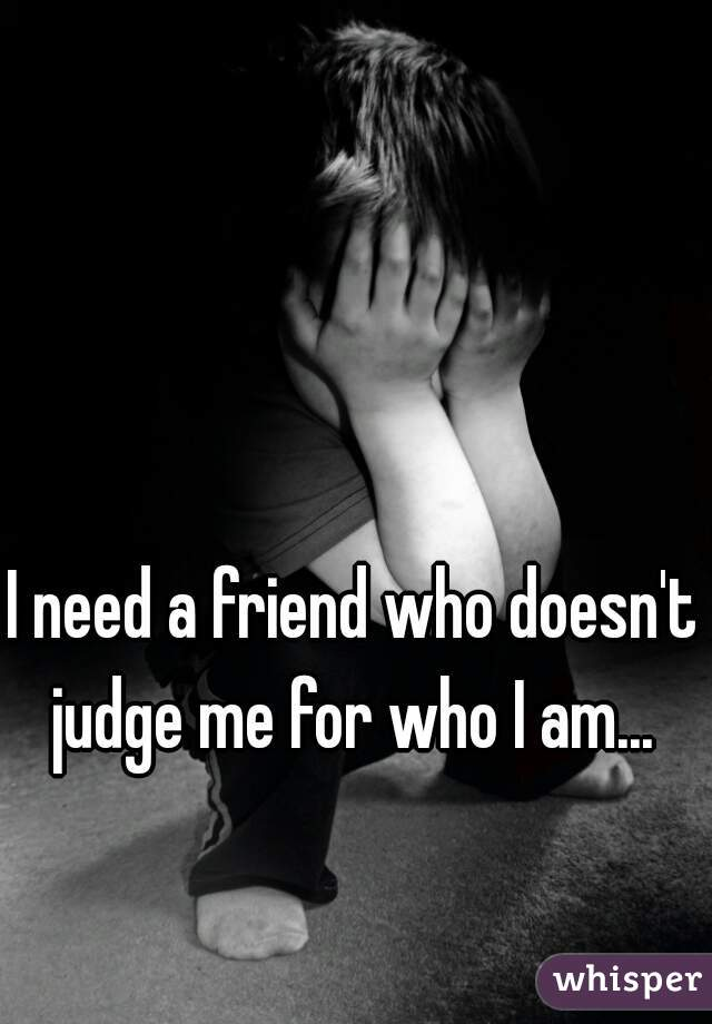 I need a friend who doesn't judge me for who I am...