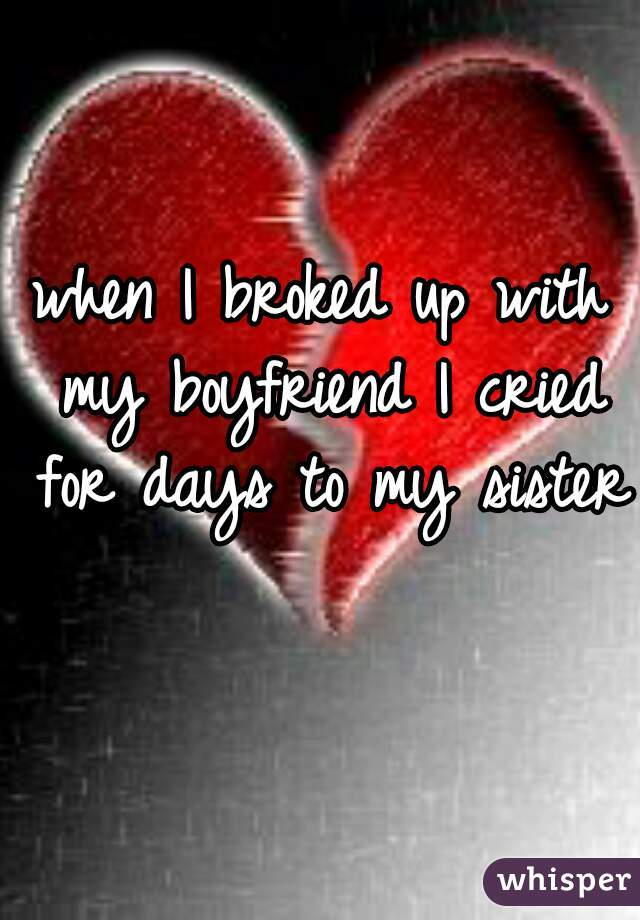when I broked up with my boyfriend I cried for days to my sister