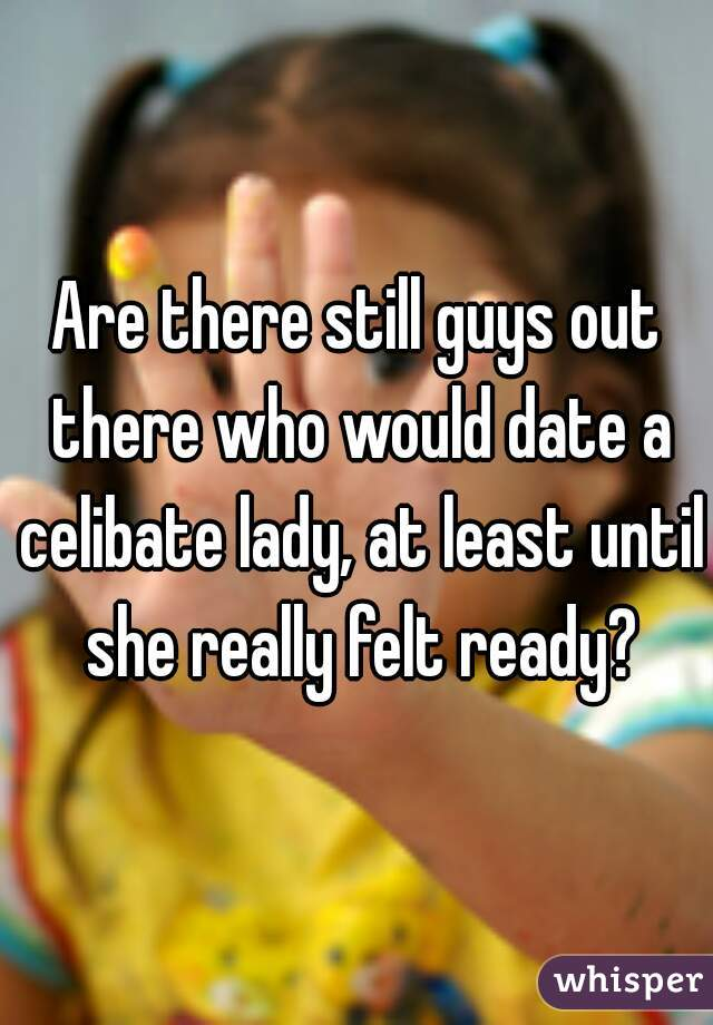 Are there still guys out there who would date a celibate lady, at least until she really felt ready?