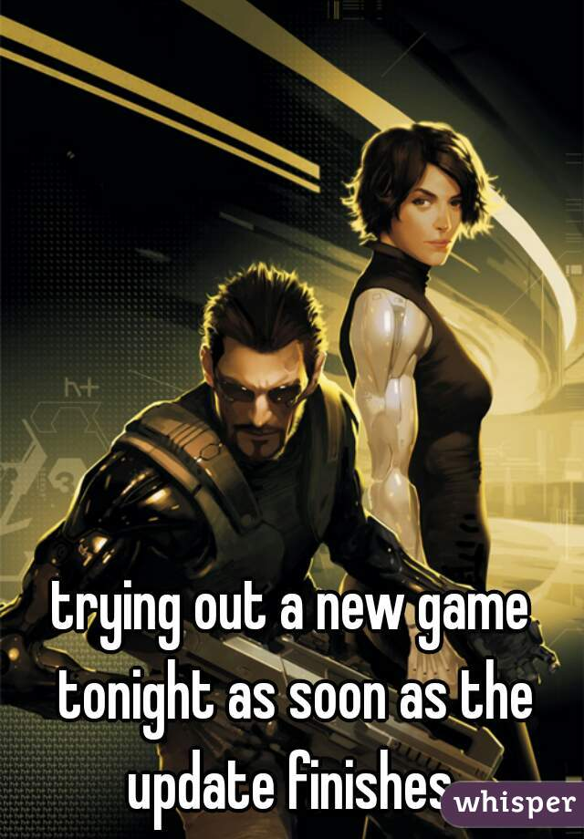 trying out a new game tonight as soon as the update finishes