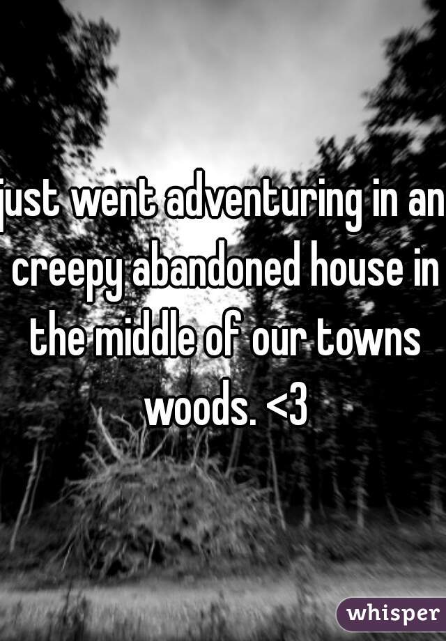 just went adventuring in an creepy abandoned house in the middle of our towns woods. <3