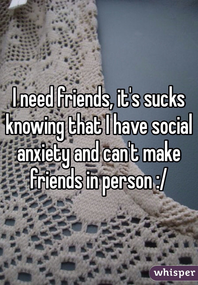 I need friends, it's sucks knowing that I have social anxiety and can't make friends in person :/