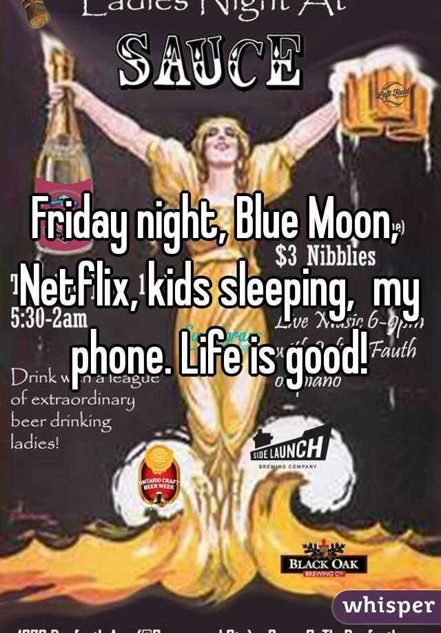 Friday night, Blue Moon, Netflix, kids sleeping,  my phone. Life is good!
