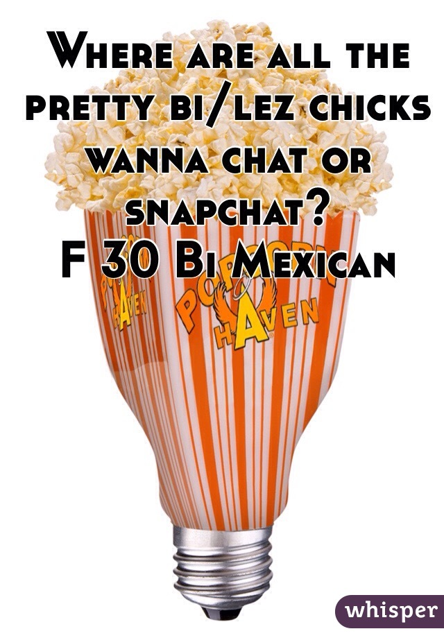 Where are all the pretty bi/lez chicks wanna chat or snapchat? F 30 Bi Mexican